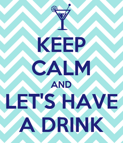 Poster: KEEP CALM AND LET'S HAVE A DRINK