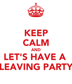 Poster: KEEP CALM AND LET'S HAVE A  LEAVING PARTY