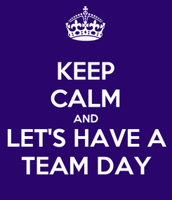 Poster: KEEP CALM AND LET'S HAVE A TEAM DAY