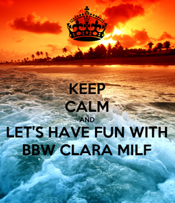 Poster: KEEP CALM AND LET'S HAVE FUN WITH BBW CLARA MILF