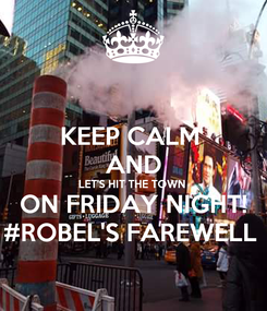 Poster: KEEP CALM  AND LET'S HIT THE TOWN  ON FRIDAY NIGHT! #ROBEL'S FAREWELL