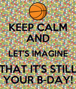 Poster: KEEP CALM AND LET'S IMAGINE THAT IT'S STILL YOUR B-DAY!