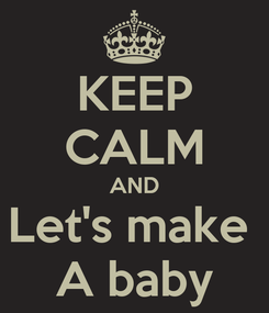 Poster: KEEP CALM AND Let's make  A baby