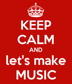 Poster: KEEP CALM AND let's make MUSIC