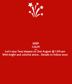 Poster: KEEP CALM AND Let's njoy Teej sinjaara on 2nd August @ 1.00 pm With bright and colorful attire... Details to follow soon