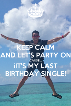Poster: KEEP CALM AND LET'S PARTY ON CAUSE... ¡IT'S MY LAST BIRTHDAY SINGLE!