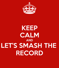 Poster: KEEP CALM AND LET'S SMASH THE  RECORD