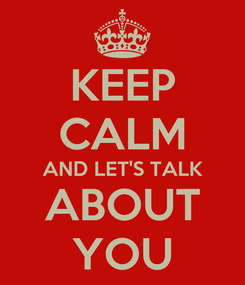 Poster: KEEP CALM AND LET'S TALK ABOUT YOU