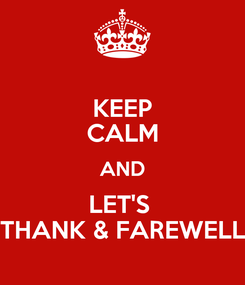 Poster: KEEP CALM AND LET'S  THANK & FAREWELL
