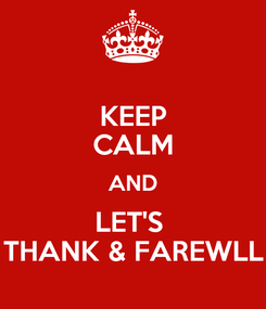 Poster: KEEP CALM AND LET'S  THANK & FAREWLL