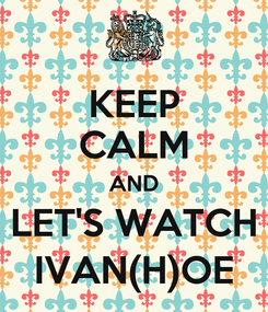 Poster: KEEP CALM AND LET'S WATCH IVAN(H)OE