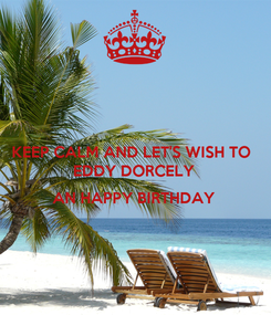 Poster: KEEP CALM AND LET'S WISH TO  EDDY DORCELY  AN HAPPY BIRTHDAY