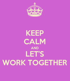 Poster: KEEP CALM AND LET'S WORK TOGETHER
