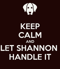 Poster: KEEP CALM AND LET SHANNON  HANDLE IT