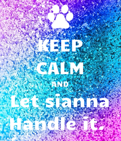 Poster: KEEP CALM AND Let sianna Handle it.
