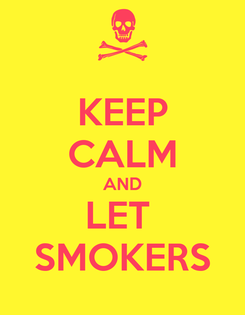 Poster: KEEP CALM AND LET  SMOKERS