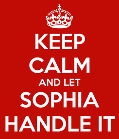 Poster: KEEP CALM AND LET SOPHIA HANDLE IT