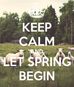 Poster: KEEP CALM AND LET SPRING BEGIN