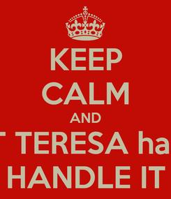 Poster: KEEP CALM AND LET TERESA harris HANDLE IT