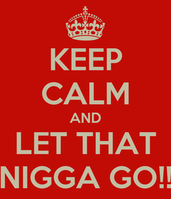 Poster: KEEP CALM AND LET THAT NIGGA GO!!