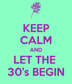 Poster: KEEP CALM AND LET THE  30's BEGIN