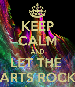 Poster: KEEP CALM AND LET THE  ARTS ROCK