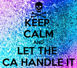 Poster: KEEP  CALM AND LET THE  CA HANDLE IT