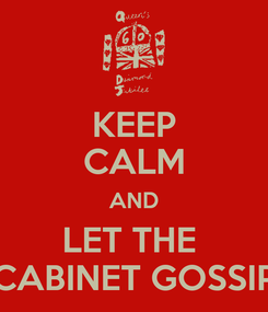 Poster: KEEP CALM AND LET THE  CABINET GOSSIP