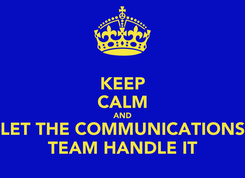 Poster: KEEP CALM AND LET THE COMMUNICATIONS TEAM HANDLE IT