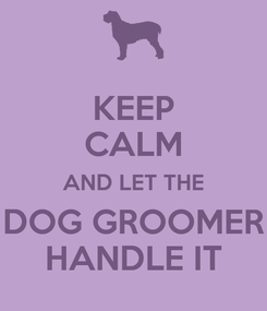 Poster: KEEP CALM AND LET THE DOG GROOMER HANDLE IT