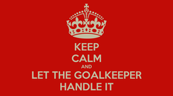 Poster: KEEP CALM AND LET THE GOALKEEPER HANDLE IT