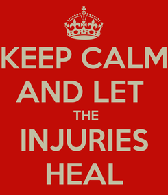 Poster: KEEP CALM AND LET   THE INJURIES HEAL