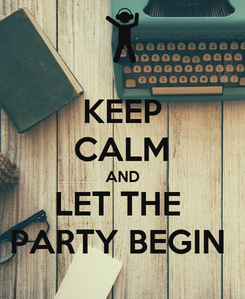 Poster: KEEP CALM AND LET THE  PARTY BEGIN