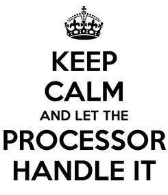Poster: KEEP CALM AND LET THE PROCESSOR HANDLE IT