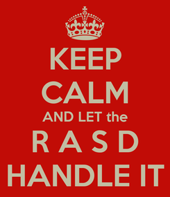 Poster: KEEP CALM AND LET the R A S D HANDLE IT