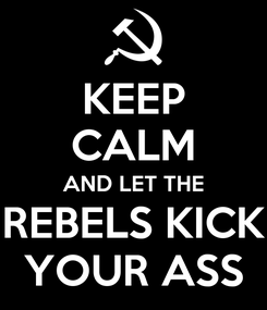 Poster: KEEP CALM AND LET THE REBELS KICK YOUR ASS