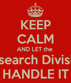 Poster: KEEP CALM AND LET the  Research Division HANDLE IT