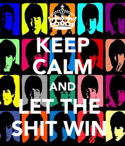 Poster: KEEP CALM AND LET THE  SHIT WIN