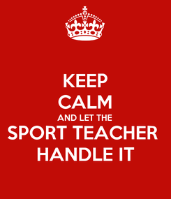 Poster: KEEP CALM AND LET THE SPORT TEACHER  HANDLE IT