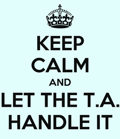 Poster: KEEP CALM AND LET THE T.A. HANDLE IT