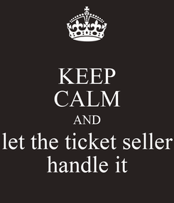 Poster: KEEP CALM AND let the ticket seller handle it