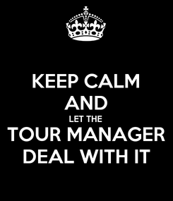 Poster: KEEP CALM AND LET THE TOUR MANAGER DEAL WITH IT