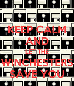 Poster: KEEP CALM AND LET THE WINCHESTERS SAVE YOU