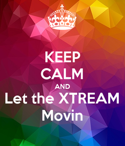 Poster: KEEP CALM AND Let the XTREAM Movin
