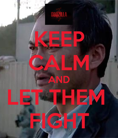 Poster: KEEP CALM AND LET THEM  FIGHT