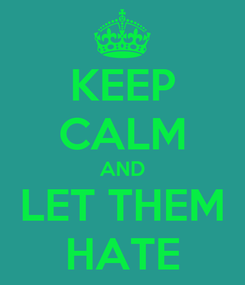 Poster: KEEP CALM AND LET THEM HATE