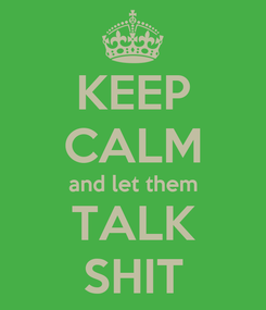 Poster: KEEP CALM and let them TALK SHIT