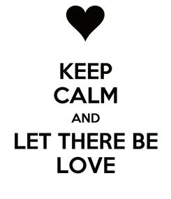 Poster: KEEP CALM AND LET THERE BE LOVE