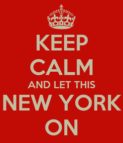 Poster: KEEP CALM AND LET THIS NEW YORK ON