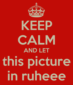 Poster: KEEP CALM AND LET this picture in ruheee